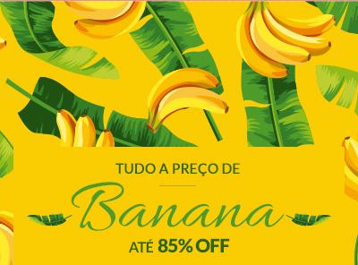 Tudo a preço de banana! Até 85% OFF